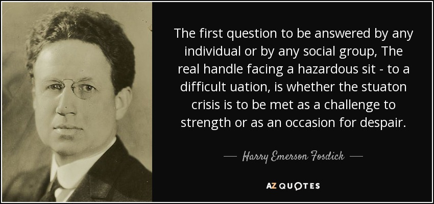 The first question to be answered by any individual or by any social group, The real handle facing a hazardous sit - to a difficult uation, is whether the stuaton crisis is to be met as a challenge to strength or as an occasion for despair. - Harry Emerson Fosdick