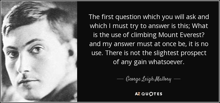 The first question which you will ask and which I must try to answer is this; What is the use of climbing Mount Everest? and my answer must at once be, it is no use. There is not the slightest prospect of any gain whatsoever. - George Leigh Mallory