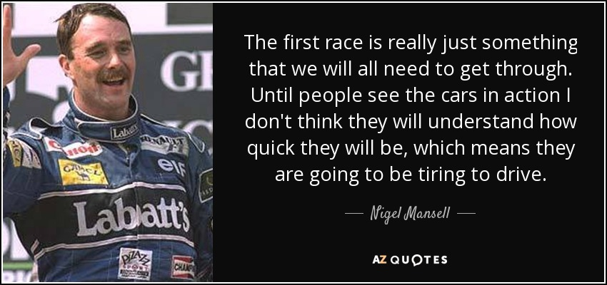 The first race is really just something that we will all need to get through. Until people see the cars in action I don't think they will understand how quick they will be, which means they are going to be tiring to drive. - Nigel Mansell
