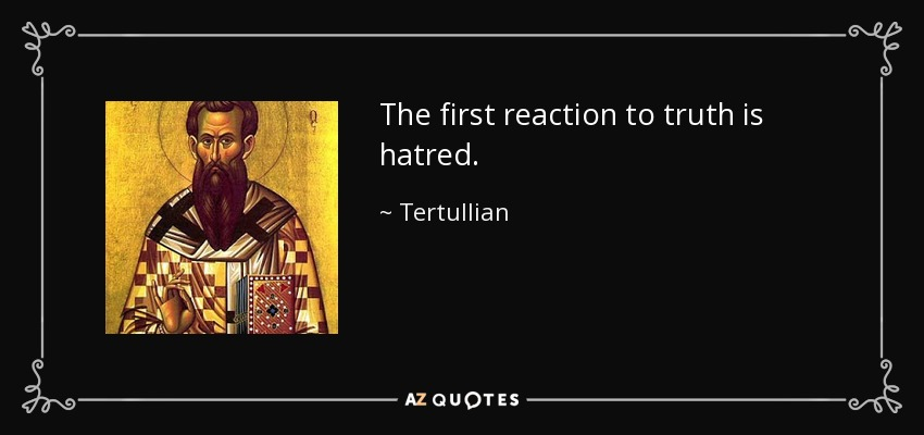 The first reaction to truth is hatred. - Tertullian
