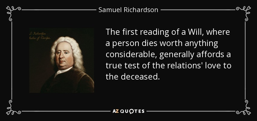 The first reading of a Will, where a person dies worth anything considerable, generally affords a true test of the relations' love to the deceased. - Samuel Richardson