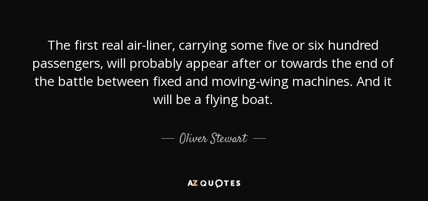The first real air-liner, carrying some five or six hundred passengers, will probably appear after or towards the end of the battle between fixed and moving-wing machines. And it will be a flying boat. - Oliver Stewart