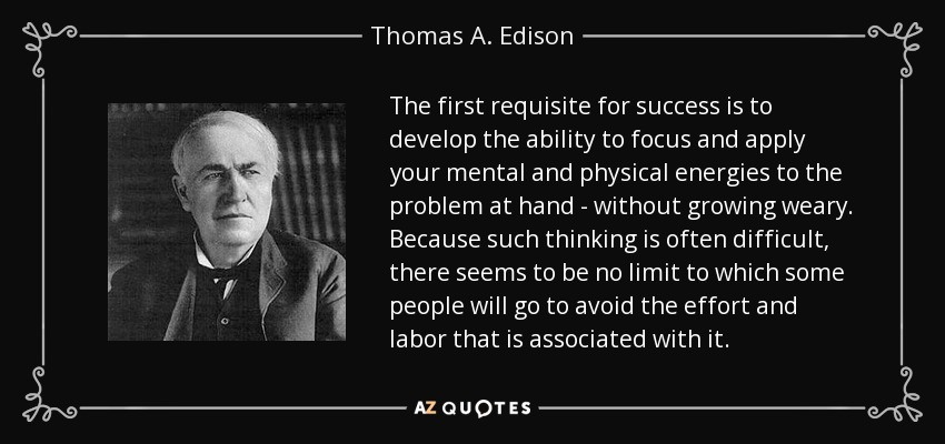 The first requisite for success is to develop the ability to focus and apply your mental and physical energies to the problem at hand - without growing weary. Because such thinking is often difficult, there seems to be no limit to which some people will go to avoid the effort and labor that is associated with it. - Thomas A. Edison
