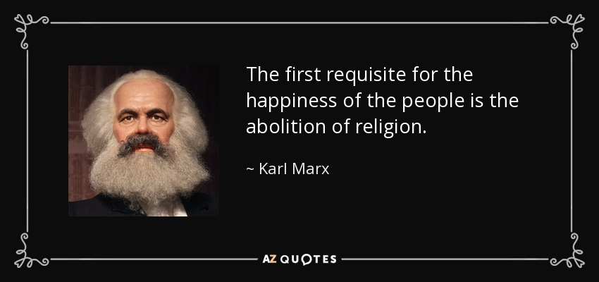 The first requisite for the happiness of the people is the abolition of religion. - Karl Marx