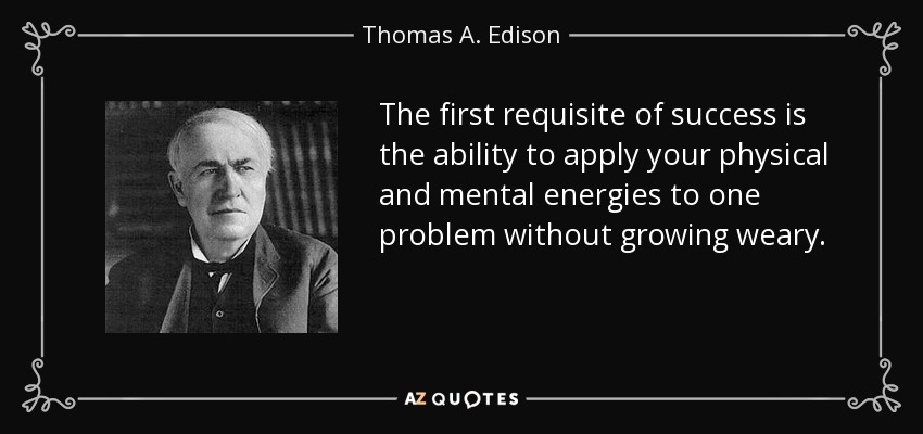 The first requisite of success is the ability to apply your physical and mental energies to one problem without growing weary. - Thomas A. Edison