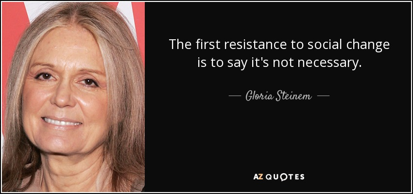 The first resistance to social change is to say it's not necessary. - Gloria Steinem