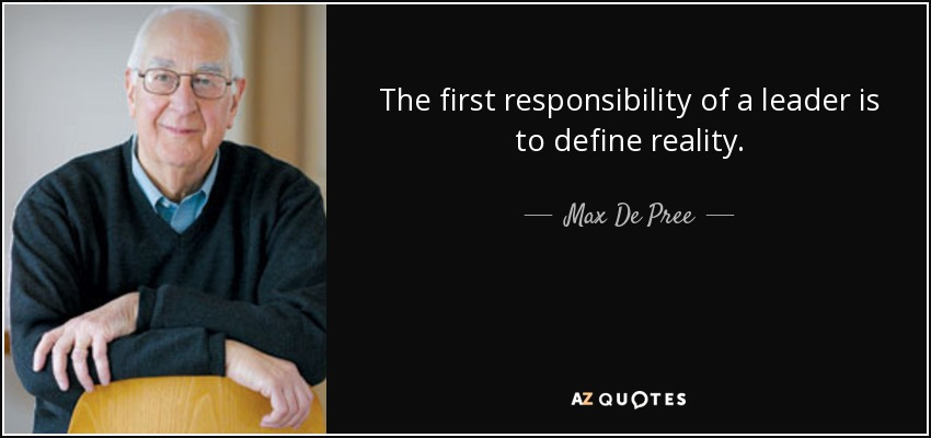 The first responsibility of a leader is to define reality. - Max De Pree