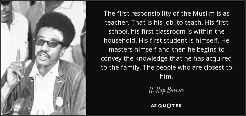 The first responsibility of the Muslim is as teacher. That is his job, to teach. His first school, his first classroom is within the household. His first student is himself. He masters himself and then he begins to convey the knowledge that he has acquired to the family. The people who are closest to him. - H. Rap Brown