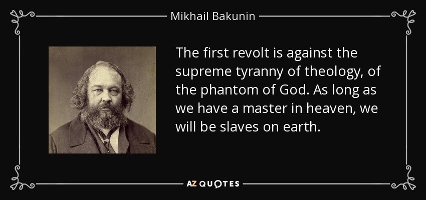 The first revolt is against the supreme tyranny of theology, of the phantom of God. As long as we have a master in heaven, we will be slaves on earth. - Mikhail Bakunin