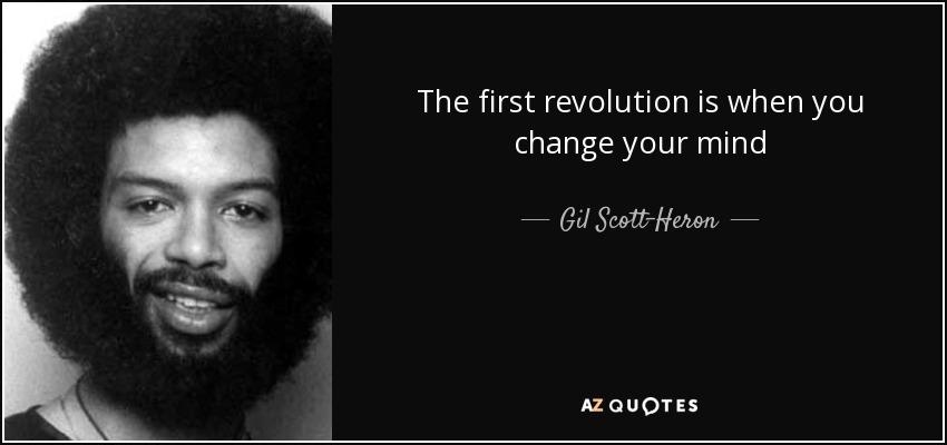 The first revolution is when you change your mind - Gil Scott-Heron