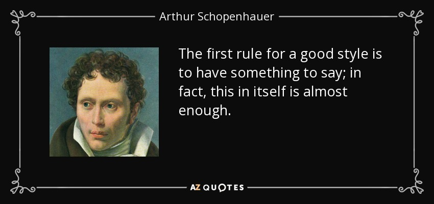 The first rule for a good style is to have something to say; in fact, this in itself is almost enough. - Arthur Schopenhauer