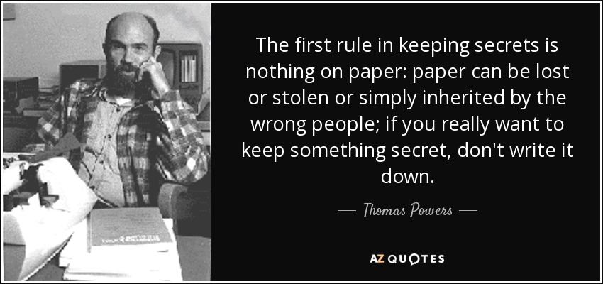 The first rule in keeping secrets is nothing on paper: paper can be lost or stolen or simply inherited by the wrong people; if you really want to keep something secret, don't write it down. - Thomas Powers