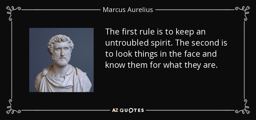 The first rule is to keep an untroubled spirit. The second is to look things in the face and know them for what they are. - Marcus Aurelius