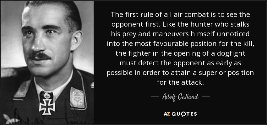 The first rule of all air combat is to see the opponent first. Like the hunter who stalks his prey and maneuvers himself unnoticed into the most favourable position for the kill, the fighter in the opening of a dogfight must detect the opponent as early as possible in order to attain a superior position for the attack. - Adolf Galland