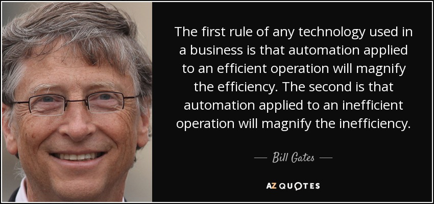 The first rule of any technology used in a business is that automation applied to an efficient operation will magnify the efficiency. The second is that automation applied to an inefficient operation will magnify the inefficiency. - Bill Gates