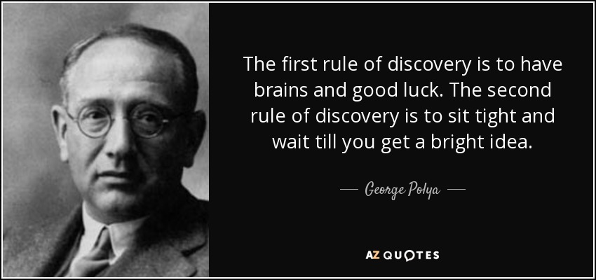 The first rule of discovery is to have brains and good luck. The second rule of discovery is to sit tight and wait till you get a bright idea. - George Polya