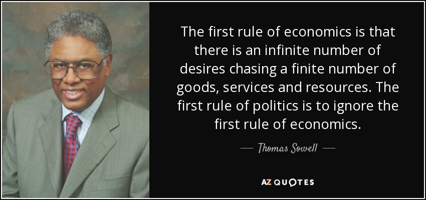 The first rule of economics is that there is an infinite number of desires chasing a finite number of goods, services and resources. The first rule of politics is to ignore the first rule of economics. - Thomas Sowell
