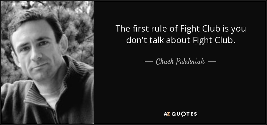 The first rule of fight club is, you don't talk about fight club. - Chuck Palahniuk