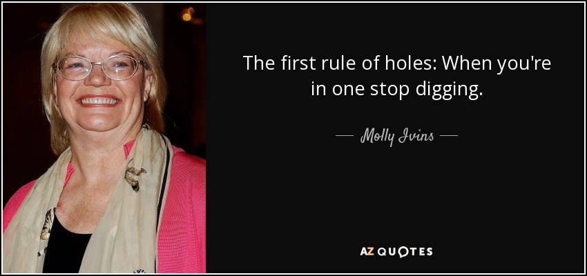 The first rule of holes: When you're in one stop digging. - Molly Ivins