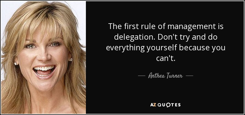 The first rule of management is delegation. Don't try and do everything yourself because you can't. - Anthea Turner