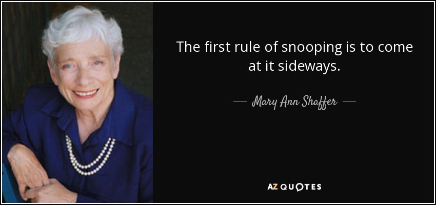 The first rule of snooping is to come at it sideways. - Mary Ann Shaffer
