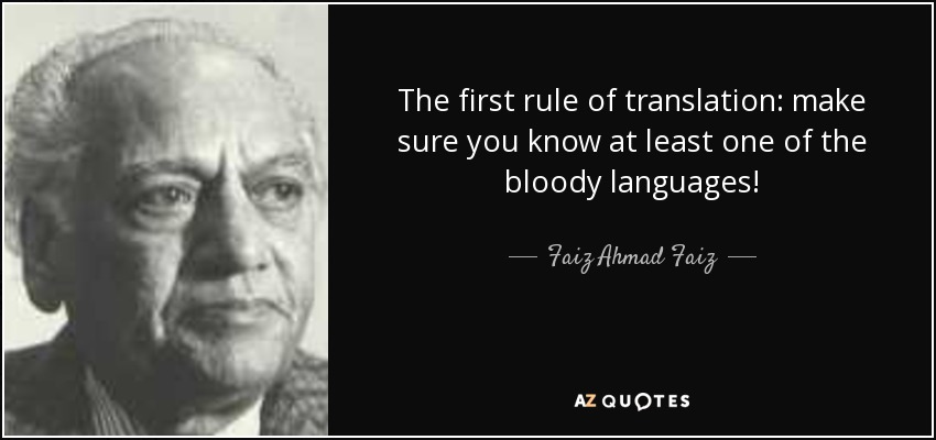 The first rule of translation: make sure you know at least one of the bloody languages! - Faiz Ahmad Faiz