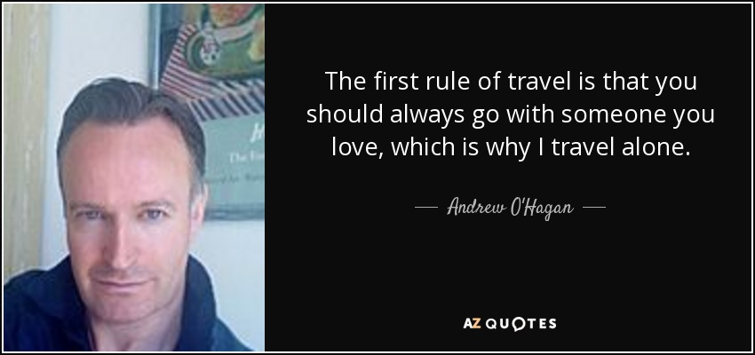 The first rule of travel is that you should always go with someone you love, which is why I travel alone. - Andrew O'Hagan