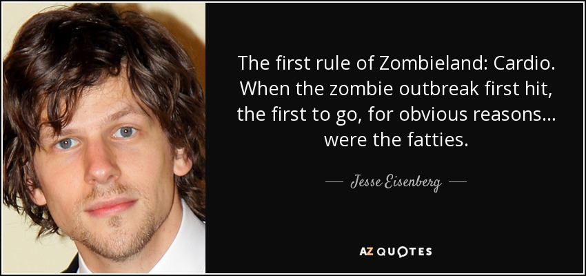 The first rule of Zombieland: Cardio. When the zombie outbreak first hit, the first to go, for obvious reasons ... were the fatties. - Jesse Eisenberg