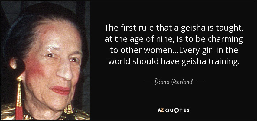 The first rule that a geisha is taught, at the age of nine, is to be charming to other women...Every girl in the world should have geisha training. - Diana Vreeland