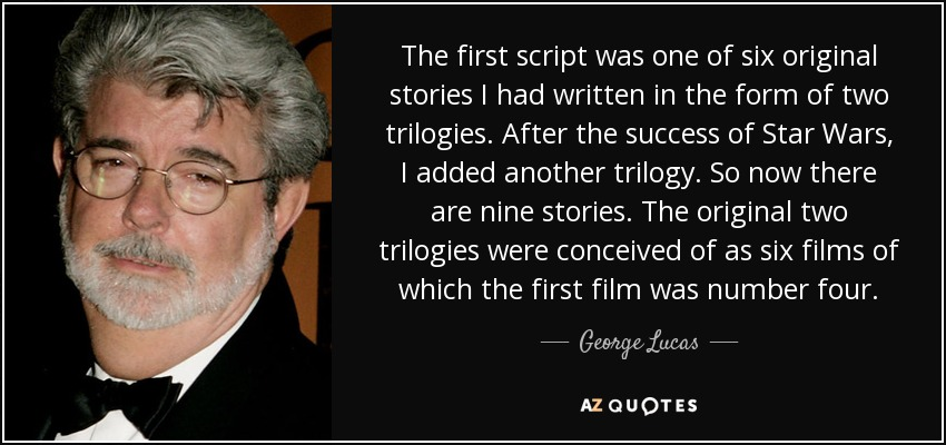 The first script was one of six original stories I had written in the form of two trilogies. After the success of Star Wars, I added another trilogy. So now there are nine stories. The original two trilogies were conceived of as six films of which the first film was number four. - George Lucas