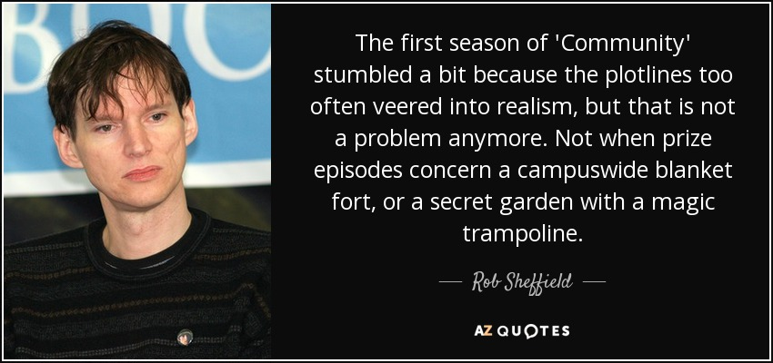 The first season of 'Community' stumbled a bit because the plotlines too often veered into realism, but that is not a problem anymore. Not when prize episodes concern a campuswide blanket fort, or a secret garden with a magic trampoline. - Rob Sheffield