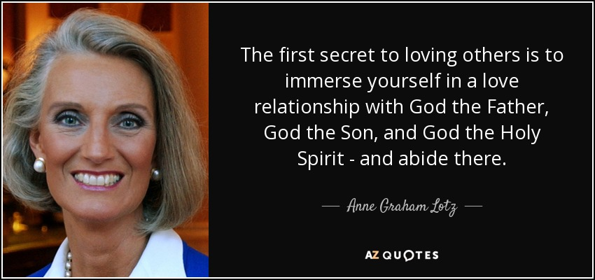 The first secret to loving others is to immerse yourself in a love relationship with God the Father, God the Son, and God the Holy Spirit - and abide there. - Anne Graham Lotz