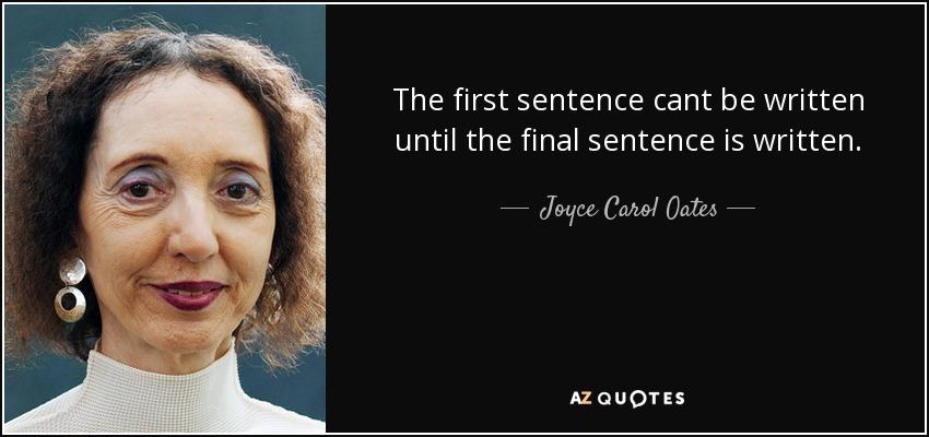 The first sentence cant be written until the final sentence is written. - Joyce Carol Oates