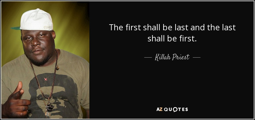 The first shall be last and the last shall be first. - Killah Priest