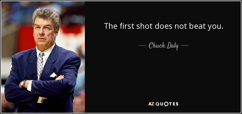 The first shot does not beat you. - Chuck Daly