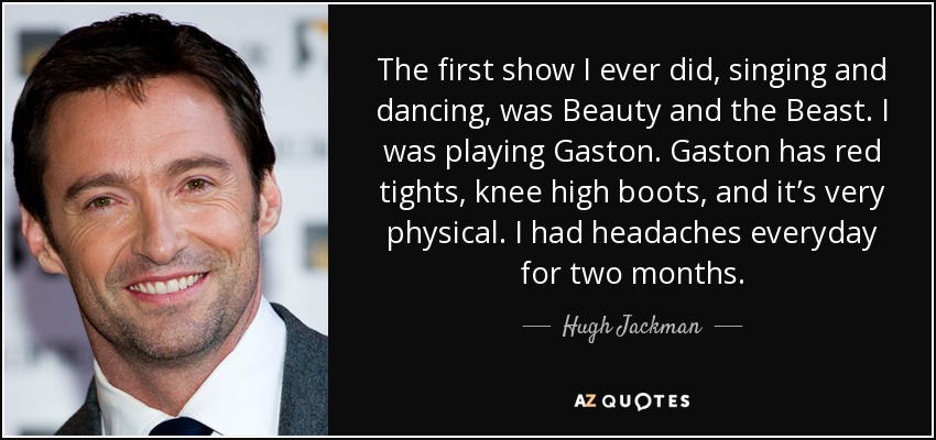 The first show I ever did, singing and dancing, was Beauty and the Beast. I was playing Gaston. Gaston has red tights, knee high boots, and it's very physical. I had headaches everyday for two months. - Hugh Jackman