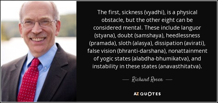 The first, sickness (vyadhi), is a physical obstacle, but the other eight can be considered mental. These include languor (styana), doubt (samshaya), heedlessness (pramada), sloth (alasya), dissipation (avirati), false vision (bhranti-darshana), nonattainment of yogic states (alabdha-bhumikatva), and instability in these states (anavasthitatva). - Richard Rosen