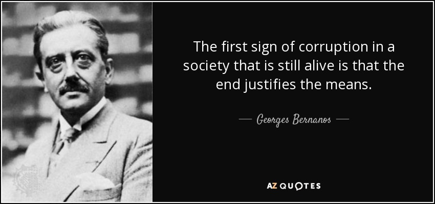 The first sign of corruption in a society that is still alive is that the end justifies the means. - Georges Bernanos