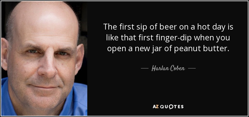 The first sip of beer on a hot day is like that first finger-dip when you open a new jar of peanut butter. - Harlan Coben