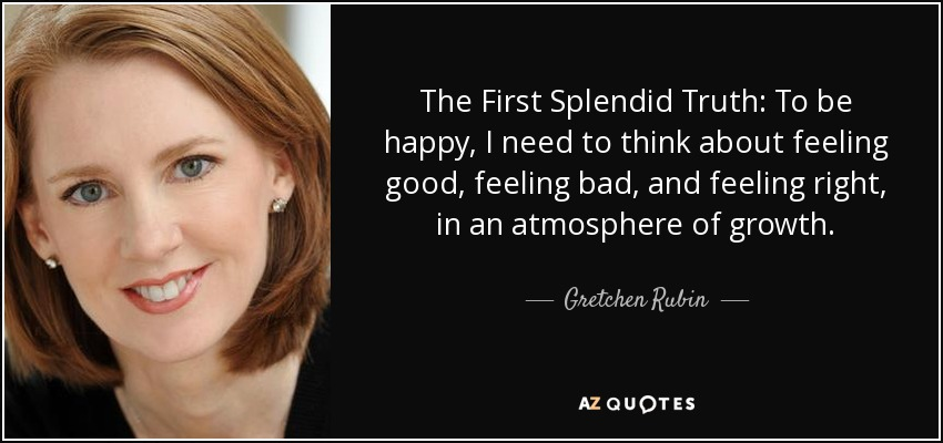 The First Splendid Truth: To be happy, I need to think about feeling good, feeling bad, and feeling right, in an atmosphere of growth. - Gretchen Rubin