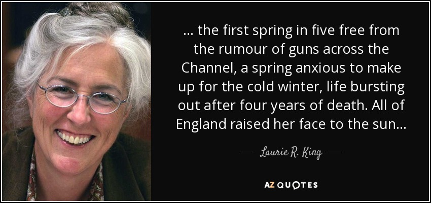 . . . the first spring in five free from the rumour of guns across the Channel, a spring anxious to make up for the cold winter, life bursting out after four years of death. All of England raised her face to the sun. . . - Laurie R. King