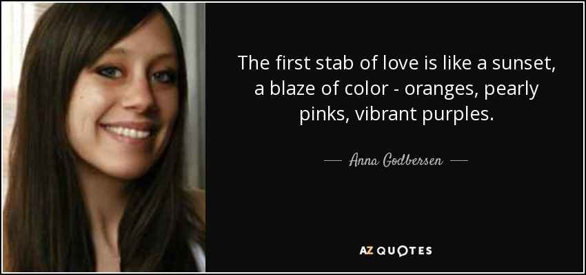 The first stab of love is like a sunset, a blaze of color -- oranges, pearly pinks, vibrant purples... - Anna Godbersen