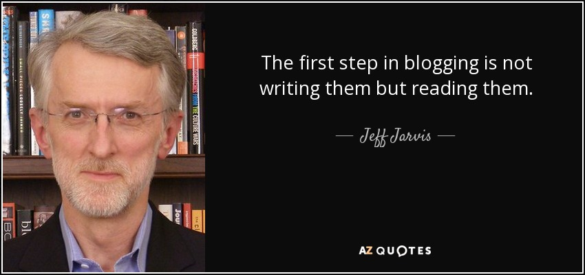 The first step in blogging is not writing them but reading them. - Jeff Jarvis