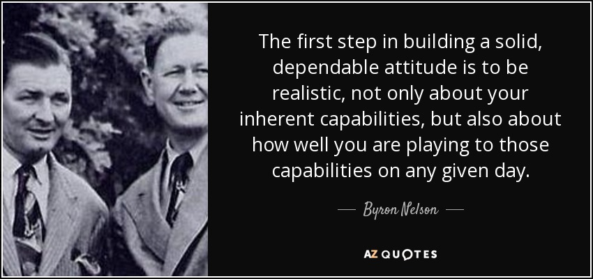 The first step in building a solid, dependable attitude is to be realistic, not only about your inherent capabilities, but also about how well you are playing to those capabilities on any given day. - Byron Nelson