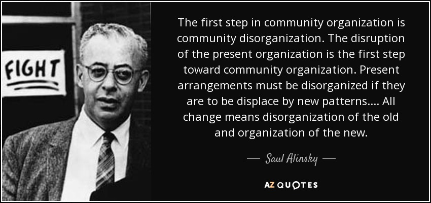 The first step in community organization is community disorganization. The disruption of the present organization is the first step toward community organization. Present arrangements must be disorganized if they are to be displace by new patterns.... All change means disorganization of the old and organization of the new. - Saul Alinsky