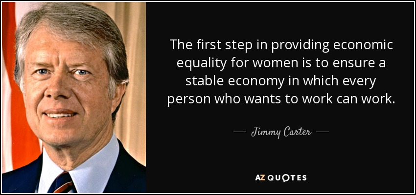 The first step in providing economic equality for women is to ensure a stable economy in which every person who wants to work can work. - Jimmy Carter