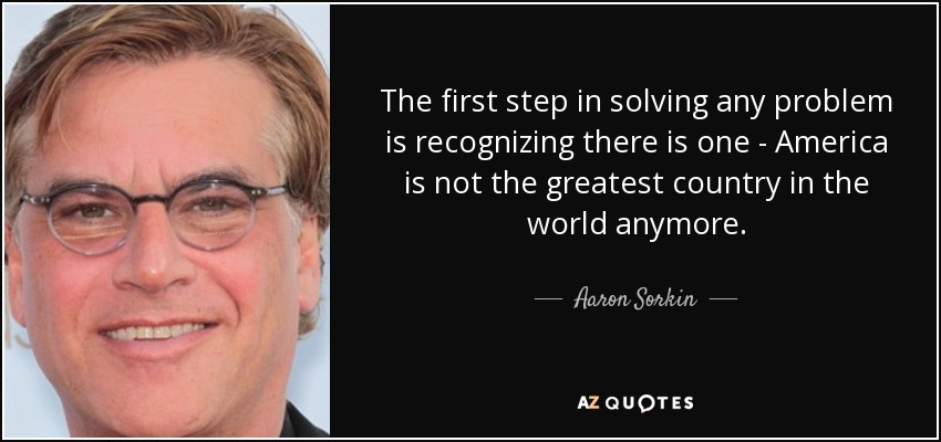 The first step in solving any problem is recognizing there is one - America is not the greatest country in the world anymore. - Aaron Sorkin