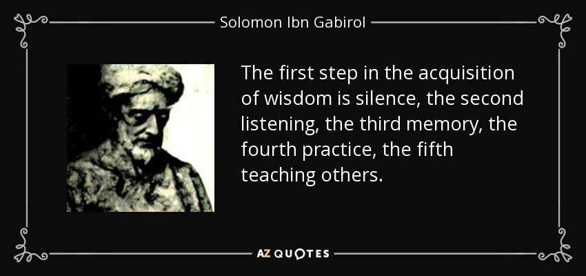 The first step in the acquisition of wisdom is silence, the second listening, the third memory, the fourth practice, the fifth teaching others. - Solomon Ibn Gabirol