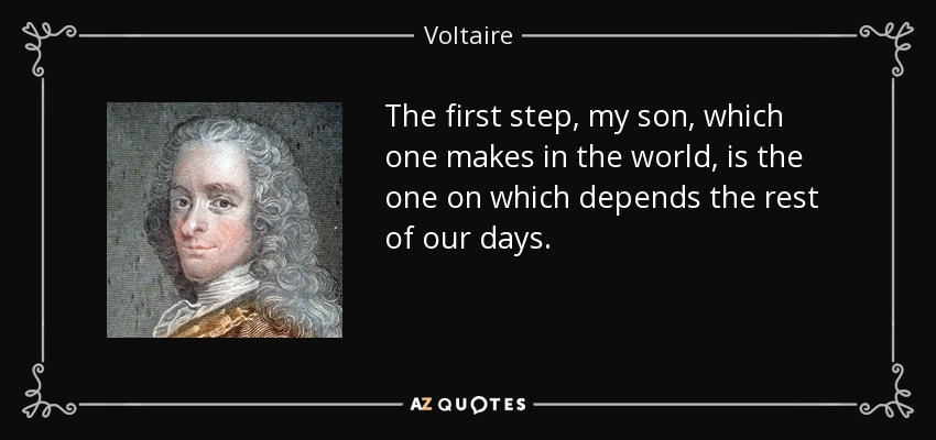 The first step, my son, which one makes in the world, is the one on which depends the rest of our days. - Voltaire