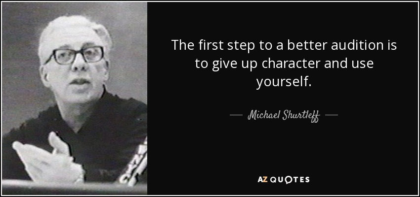 The first step to a better audition is to give up character and use yourself. - Michael Shurtleff